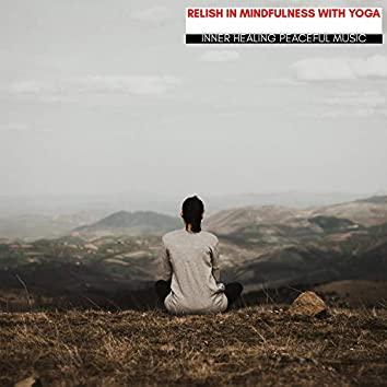 Relish In Mindfulness With Yoga - Inner Healing Peaceful Music