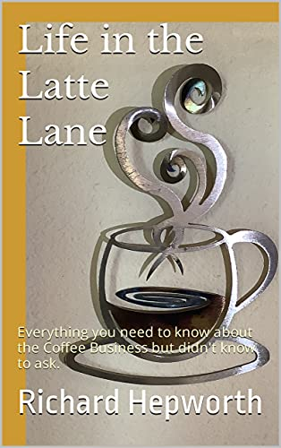 Life in the Latte Lane: Everything you need to know about the coffee Business but didn