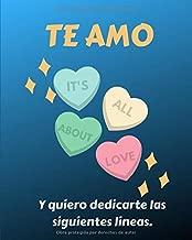 TE AMO. Y quiero dedicarte las siguientes lineas.: El regalo perfecto para tu novio o esposo. San Valentin, Cumpleaños, Cualquier Ocasión. (Spanish Edition)
