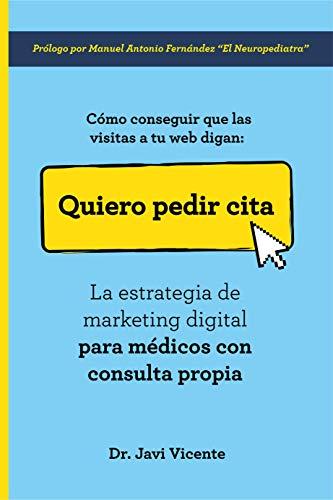 Quiero Pedir Cita, Cómo conseguir que las visitas a tu web digan: La estrategia de marketing digital para médicos con consulta propia