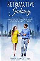 Retroactive Jealousy: A Guide To Transforming Your Pain Into Power