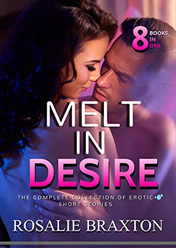 Melt In Desire: The Complete Collection of Erotic Short Stories (English Edition)