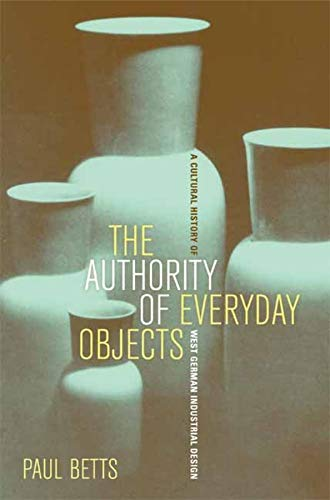 The Authority of Everyday Objects: A Cultural History of West German Industrial Design (Weimar and Now: German Cultural Criticism, Band 34)