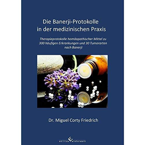 Die Banerji-Protokolle in der medizinischen Praxis: Therapieprotokolle homöopathischer Mittel zu 300 häufigen Erkrankungen und 30 Tumorarten nach Banerji