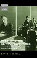 Optimizing the German Workforce: Labor Administration from Bismarck to the Economic Miracle (Monographs in German History, 31)