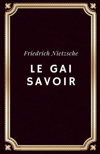 Le gai savoir Friedrich Nietzsche: Texte intégral (Annoté d'une biographie)