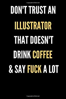 Don't Trust An Illustrator That Doesn't Drink Coffee And Say Fuck A Lot: Diary/Journal/Notebook Gift For Illustrators With A Funny Quote   Best Card Alternative   Appreciation Gift   120 Blank Pages, 6x9 Inches, Matte Finish Cover