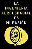La Ingeniería Aeroespacial Es Mi Pasión: Cuaderno De Notas Ideal Para Ingenieros Aeroespaciales - 120 Páginas