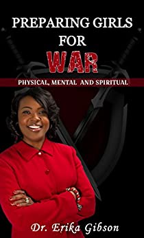 PREPARING GIRLS FOR WAR: PHYSICAL , MENTAL AND SPIRITUAL by [DR. ERIKA GIBSON, DR CLAYTON GIBSON III]