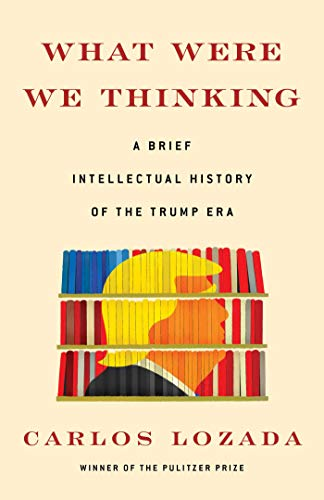 What Were We Thinking: A Brief Intellectual History of the Trump Era