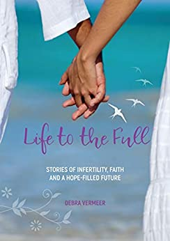 Life to the Full: Stories of Infertility, Faith and a Hope-Filled Future by [Debra Vermeer]