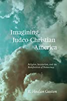 Imagining Judeo-Christian America: Religion, Secularism, and the Redefinition of Democracy