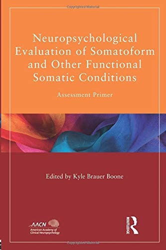 Neuropsychological Evaluation of Somatoform and Other Functional Somatic Conditions (American Academy of Clinical Neuropsychology/Psychology Press Continuing Education Series)