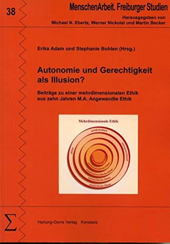 Autonomie und Gerechtigkeit als Illusion?: Beiträge zu einer mehrdimensionalen Ethik aus zehn Jahren M.A. Angewandte Ethik (MenschenArbeit. Freiburger Studien)