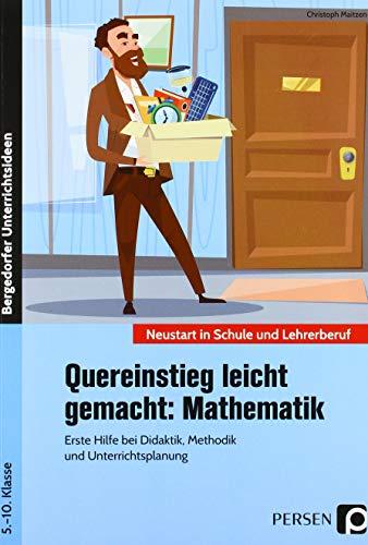 Quereinstieg leicht gemacht: Mathematik: Erste Hilfe bei Didaktik, Methodik und Unterrichtsplanung (5. bis 10. Klasse) (Neustart in Schule und Lehrerberuf)