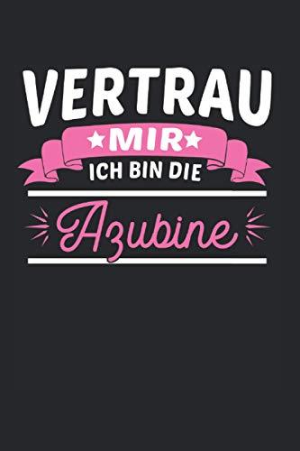 Vertrau Mir Ich Bin DIe Azubine: Azubiine & Azubi Notizbuch 6'x9' Stift Geschenk für Ausbildung & Männer