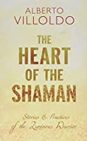 The Heart of the Shaman: Stories and Practices of the Luminous Warrior