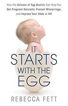 It Starts with the Egg  How the Science of Egg Quality Can Help You Get Pregnant Naturally Prevent Miscarriage and Improve Your Odds in IVF