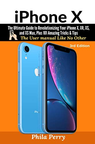 iPhone X: The Ultimate Guide to Revolutionizing Your iPhone X, XR, XS, and XS Max, Plus 101 Amazing Tricks & Tips (The User Manual like No Other (3rd Edition))