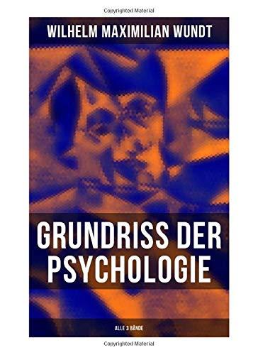 Grundriss der Psychologie (Alle 3 Bände): Die psychischen Elemente, Die psychischen Gebilde, Die psychischen Entwicklungen, Die Prinzipien und Gesetze der psychischen Kausalität