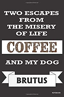Two Escapes From The Misery of Life : Coffee and my dog Brutus: Unique and Funny Lined Journal for Coffee Lovers and Dog O...