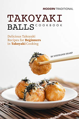 Modern Traditional Takoyaki Balls Cookbook: Delicious Takoyaki Recipes for Beginners in Takoyaki Cooking (English Edition)