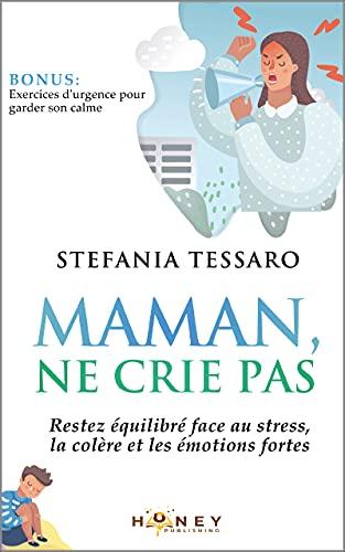 Maman, ne crie pas: Restez équilibré face au stress, la colère et les émotions fortes. (En tant que parent, ce n'est pas facile!)