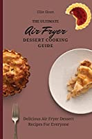 The Ultimate Air Fryer Dessert Cooking Guide: Delicious Air Fryer Dessert Recipes For Everyone