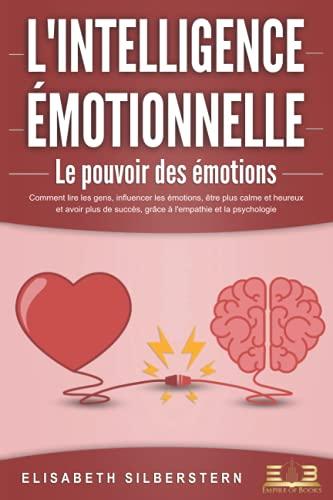 L'INTELLIGENCE ÉMOTIONNELLE - Le pouvoir des émotions: Comment lire les gens, influencer les émotions, être plus calme et heureux et avoir plus de succès, grâce à l'empathie et la psychologie