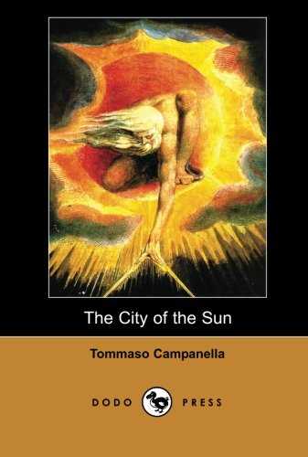 The City of the Sun (Dodo Press): A Philosophical Work By The Italian Dominican Philosopher, Theologian, Astrologer, And Poet. It Is One Of The Most Important Utopias