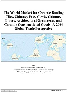 The World Market for Ceramic Roofing Tiles, Chimney Pots, Cowls, Chimney Liners, Architectural Ornaments, and Ceramic Constructional Goods: A 2004 Global Trade Perspective