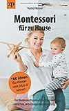 Montessori für zu Hause - 100 Ideen für Kinder von 0-6 Jahren: Ein Montessori Praxisbuch für Eltern und eine freie, selbständige Kindererziehung