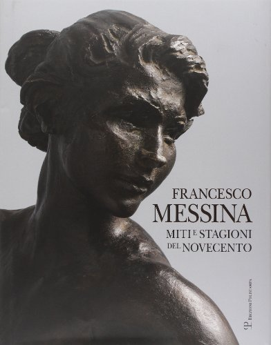 Francesco Messina: Miti E Stagioni Del Novecento