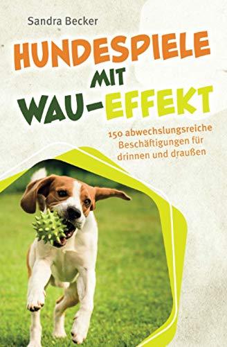 Hundespiele mit Wau-Effekt - 150 abwechslungsreiche Beschäftigungen für drinnen und draußen
