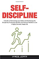 Self-Discipline: A Guide to Overcoming Lazy Habits and Developing the Disciplined, Purposeful Mindset and Stoicism Needed to Live a Highly Focused, Happy Life