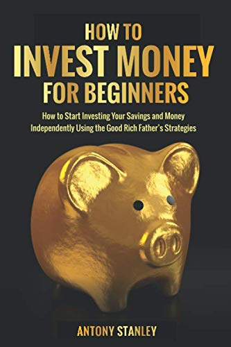How to Invest Money for Beginners: How to Start Investing Your Savings and Money Independently Using the Good Rich Father's Strategies