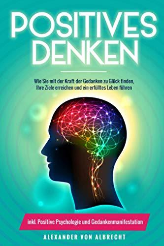 Positives Denken: Wie Sie mit der Kraft der Gedanken zu Glück finden,...