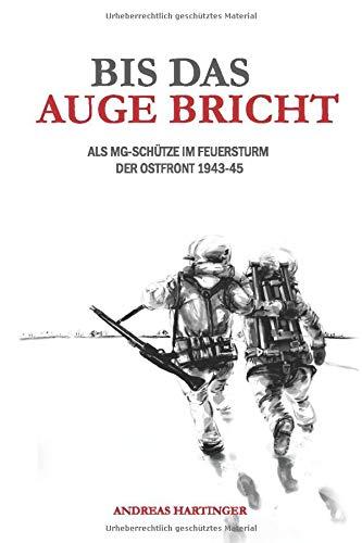 Bis das Auge bricht: Als MG-Schütze im Feuersturm der Ostfront 1943-45