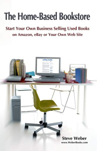 The Home-Based Bookstore: Start Your Own Business Selling Used Books on Amazon, eBay or Your Own Web Site -  Weber, Steve, Paperback