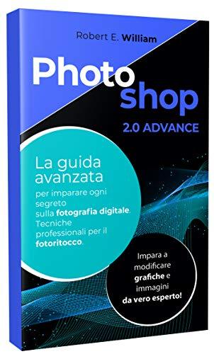 PHOTOSHOP: 2.0 ADVANCE La guida avanzata per imparare ogni segreto sulla fotografia digitale. Tecniche professionali per il fotoritocco. Impara a modi