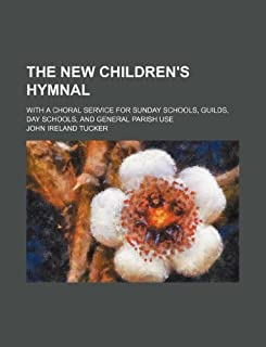 The New Children's Hymnal; With a Choral Service for Sunday Schools, Guilds, Day Schools, and General Parish Use