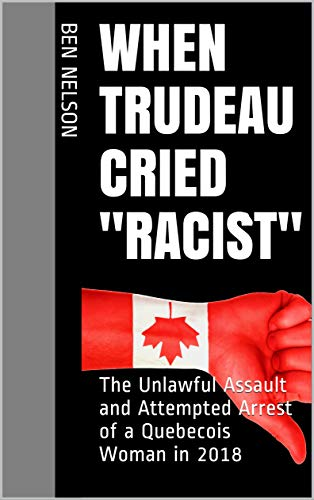 When Trudeau Cried 'Racist': The Unlawful Assault and Attempted Arrest of a Quebecois Woman in 2018 (Facts Trump Feelings Mini-reads) (English Edition)