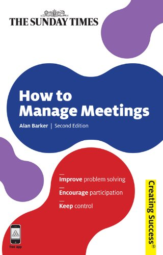 How to Manage Meetings: Improve Problem Solving; Encourage Participation; Keep Control (Creating Success Book 27)