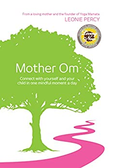 Mother Om: Connect with yourself and your child in one mindful moment a day by [Leonie Percy, Neal Thompson, Lucy Tumanow-West]