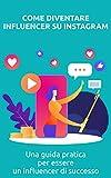Come diventare influencer su Instagram: Una guida pratica per essere un influencer di successo (Italian Edition)
