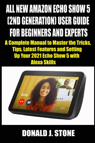 ALL NEW AMAZON ECHO SHOW 5 (2ND GENERATION) USER GUIDE FOR BEGINNERS AND EXPERTS: A Complete Manual to Master the Tricks, Tips, Latest Features and Setting Up Your 2021 Echo Show 5 with Alexa Skills