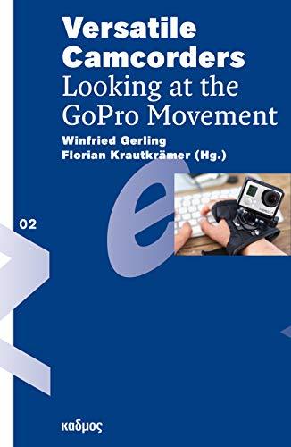 Versatile Camcorders. Looking at the GoPro-Movement (Reihe des Brandenburgischen Zentrums für Medienwissenschaften – ZeM)