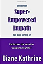 Become the Super-Empowered Empath You Were Born to Be: Rediscover the secret to transform your life!