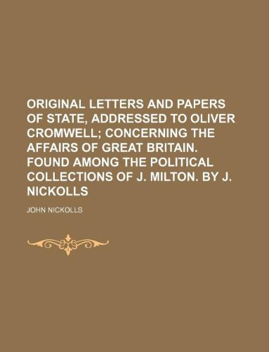 Original Letters and Papers of State, Addressed to Oliver Cromwell; Concerning the Affairs of Great Britain. Found Among the Political Collections of J. Milton. by J. Nickolls