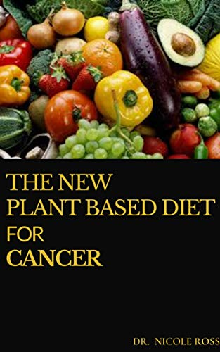THE NEW PLANT BASED DIET FOR CANCER: The Simplified Guide On Plant Based Eating and Meal Plan To Relief Cancer Pain, Optimize Survival and Long Term Health (English Edition)